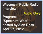 Wisconsin Public Radio Interview, ,Program 'Spectrum West' hosted by Alan Ross, April 27, 2012
